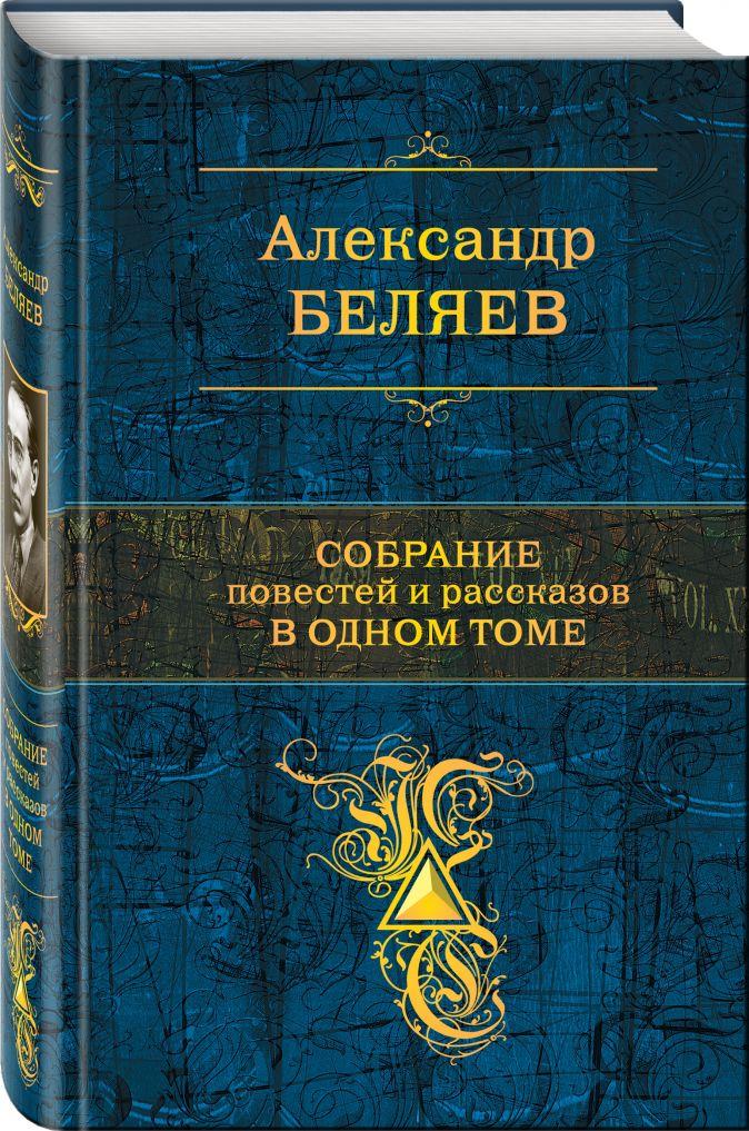 Александр Беляев - Собрание повестей и рассказов в одном томе обложка книги