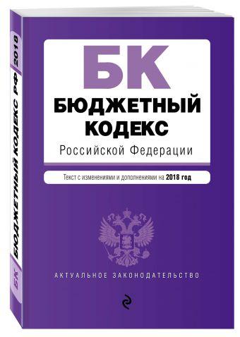 Бюджетный кодекс Российской Федерации. Текст с изм. и доп. на 2018 год