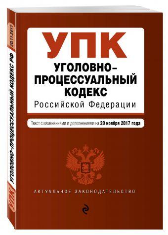 Уголовно-процессуальный кодекс Российской Федерации : текст с изм. и доп. на 20 ноября 2017 г.