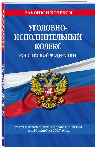Уголовно-исполнительный кодекс Российской Федерации : текст с изм. и доп. на 20 ноября 2017 г.