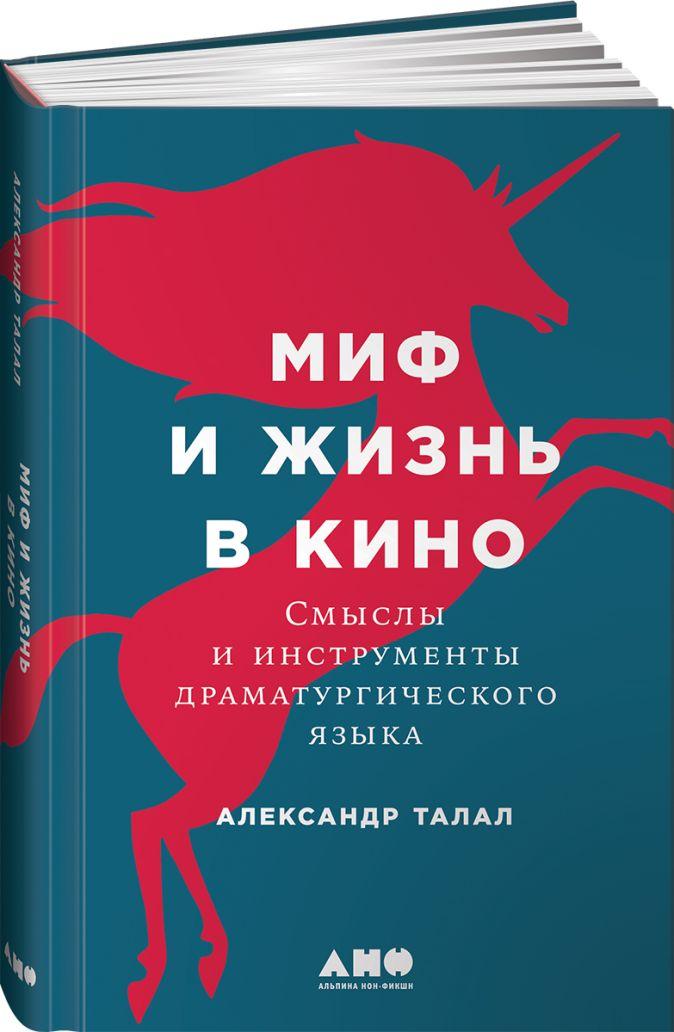 Талал А. - Миф и жизнь в кино: Смыслы и инструменты драматургического языка обложка книги