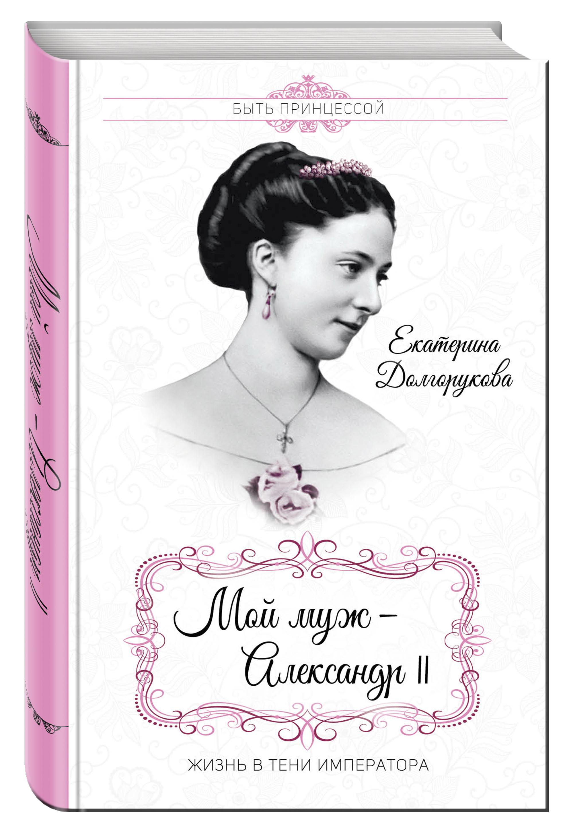 Долгорукова Е.М. Мой муж – Александр II. Жизнь в тени императора при дворе последнего императора