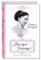 Долгорукова Е.М. - Мой муж – Александр II. Жизнь в тени императора' обложка книги