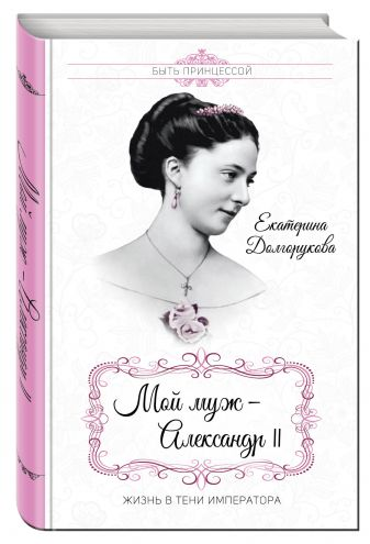 Екатерина Долгорукова - Мой муж – Александр II. Жизнь в тени императора обложка книги