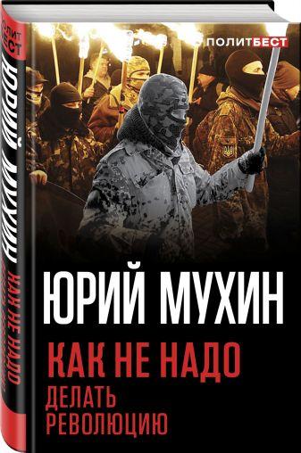 Юрий Мухин - Как не надо делать революцию обложка книги
