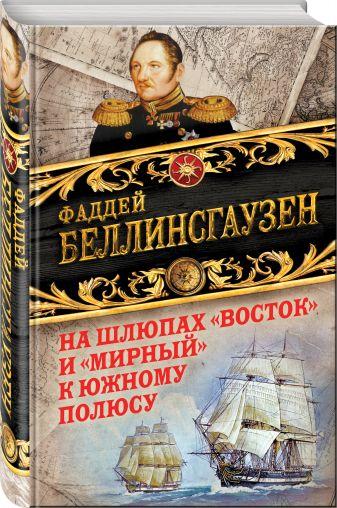 Фаддей Беллинсгаузен - На шлюпах «Восток» и «Мирный» к Южному полюсу. Первая русская антарктическая экспедиция обложка книги