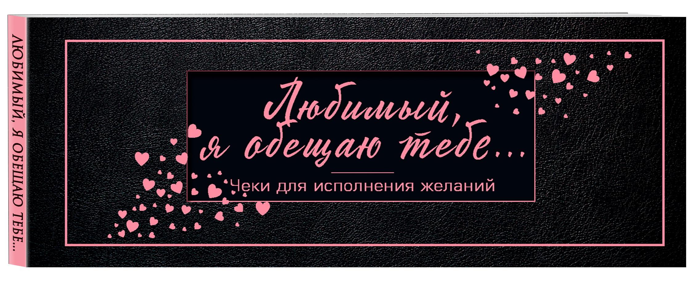 Любимый, я обещаю тебе... Чеки для исполнения желаний (черные) love is любимая я обещаю тебе чеки для исполнения желаний