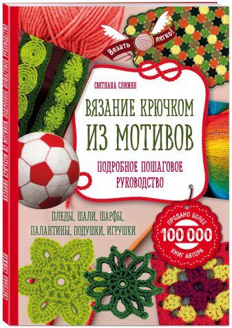 Светлана Слижен - Вязание крючком из мотивов. Полное пошаговое руководство обложка книги