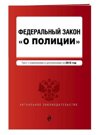"""Федеральный закон """"О полиции"""". Текст с изм. и доп. на 2018 г."""