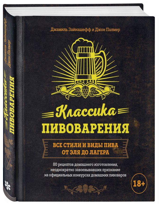Джамиль Зайнашефф, Джон Палмер - Классика пивоварения. Все стили и виды пива от эля до лагера обложка книги