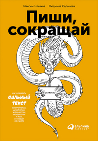 Людмила Сарычева, Максим Ильяхов Пиши, сокращай: Как создавать сильные тексты