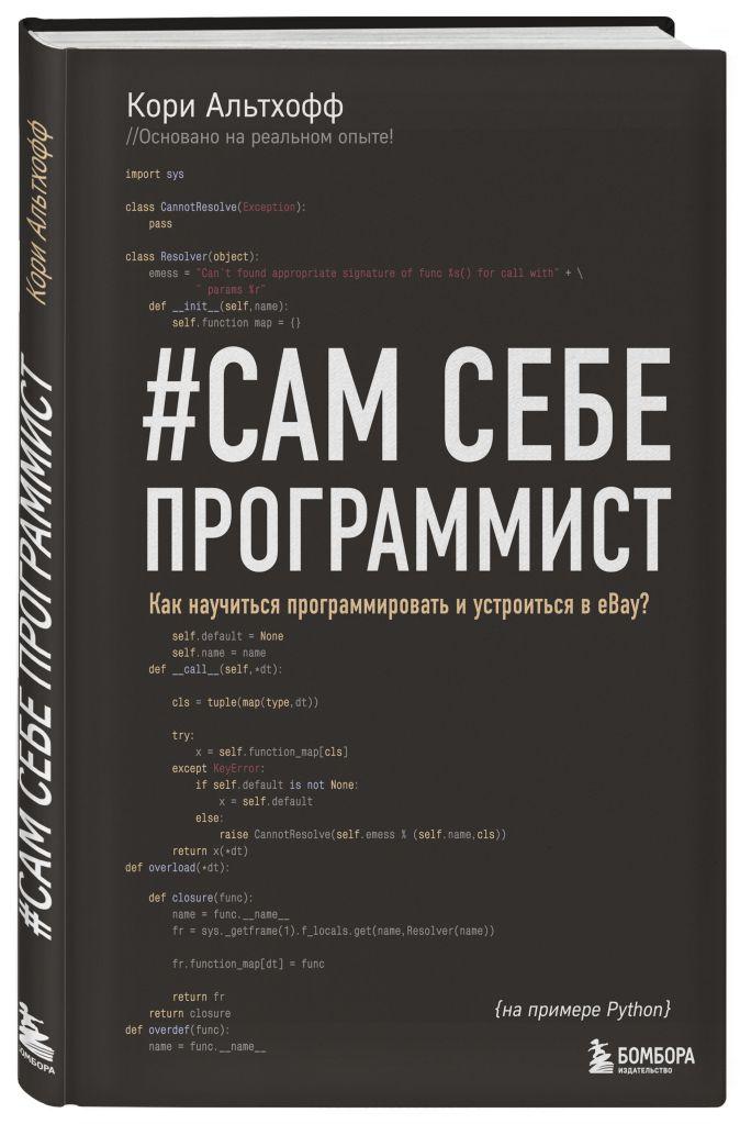 Сам себе программист. Как научиться программировать и устроиться в Ebay? Кори Альтхофф