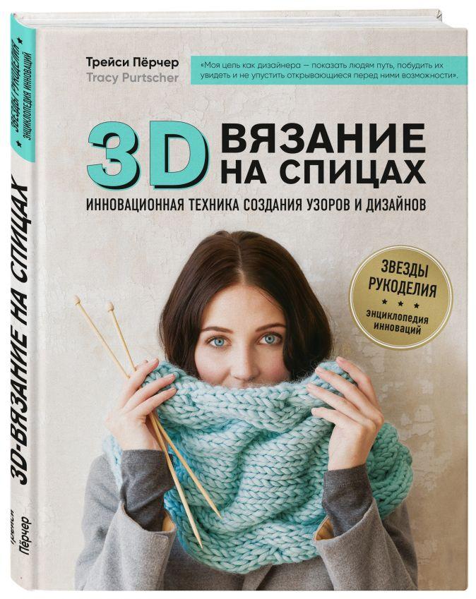 Трейси Пёрчер - 3D-вязание на спицах. Инновационная техника создания узоров и дизайнов обложка книги