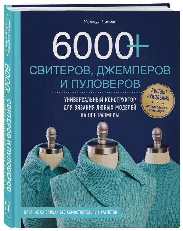 6000+ свитеров, джемперов и пуловеров. Универсальный конструктор для вязания любых моделей на все размеры Липман М.