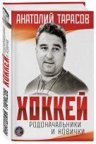 Анатолий Тарасов - Хоккей. Родоначальники и новички (2-е изд.)' обложка книги