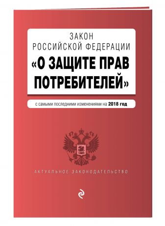 "Закон РФ ""О защите прав потребителей"" с самыми последними изменениями на 2018 г."