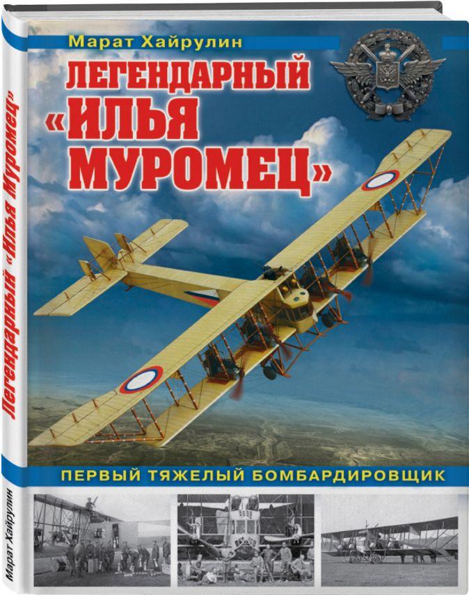Марат Хайрулин - Легендарный «Илья Муромец». Первый тяжелый бомбардировщик обложка книги