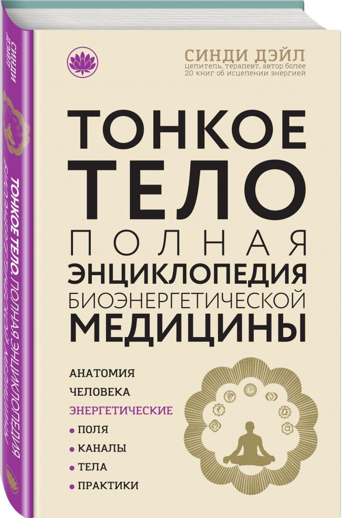 Тонкое тело: Полная энциклопедия биоэнергетической медицины (новое оформление) Синди Дэйл