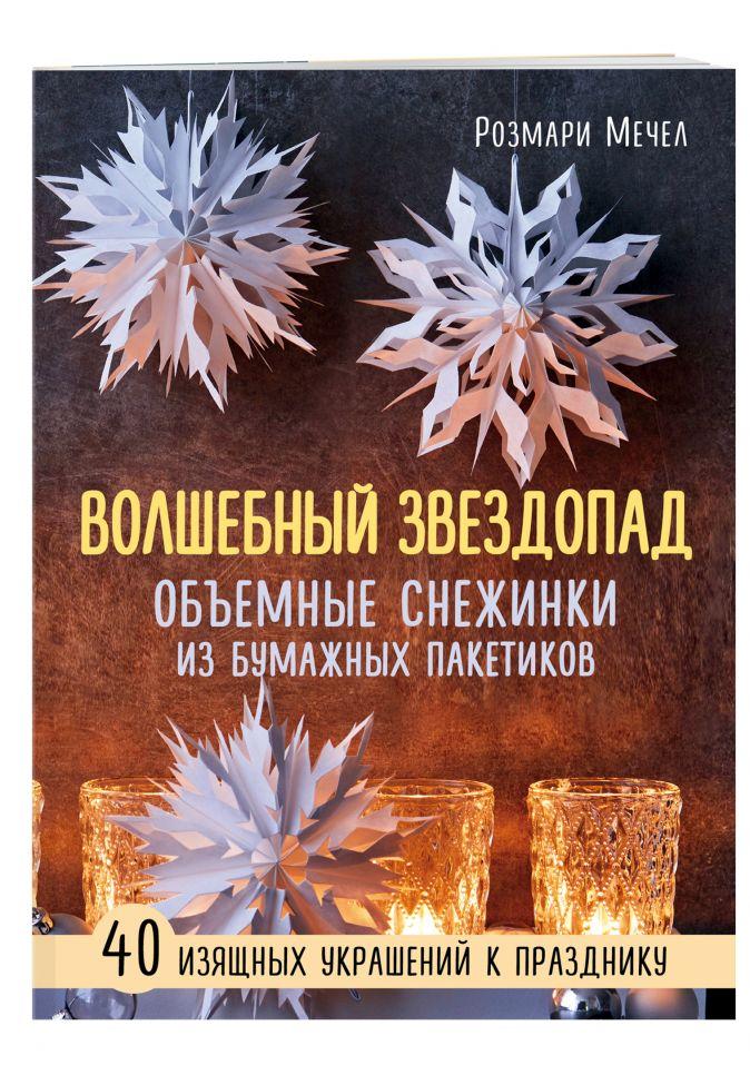 Розмари Мечел - ВОЛШЕБНЫЙ звездопад. Объемные снежинки из бумажных пакетиков обложка книги