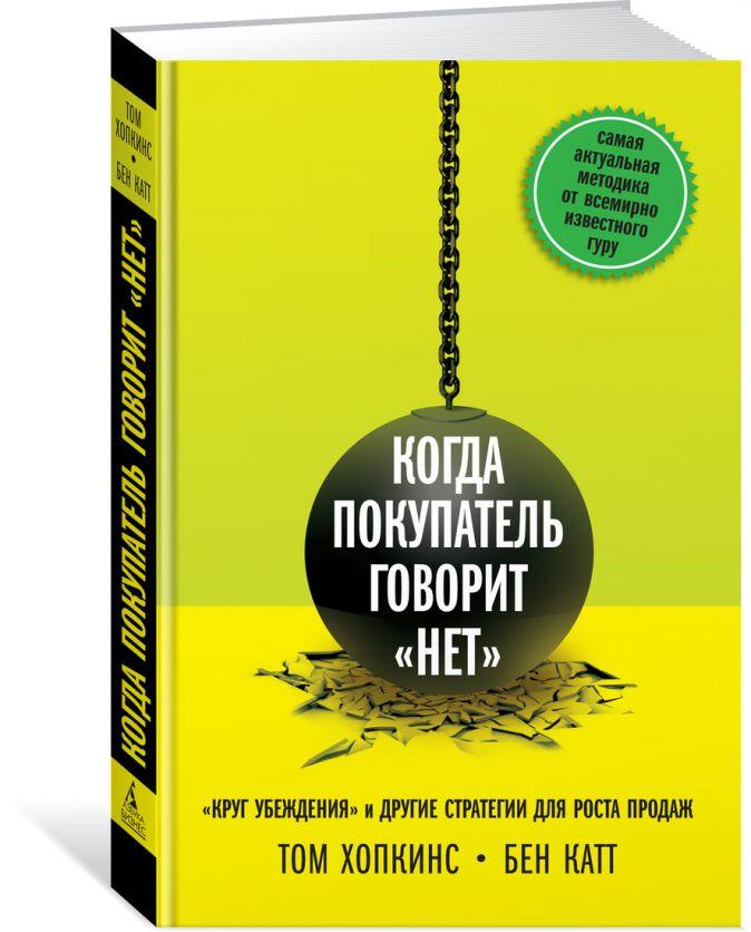 """Хопкинс Т., Катт Б. - Когда покупатель говорит «нет». """"Круг убеждения"""" и другие стратегии для роста продаж обложка книги"""