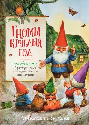 Гномы круглый год. Волшебный мир в рассказах, стихах и с полезными рецептами лесной медицины Хауген В.