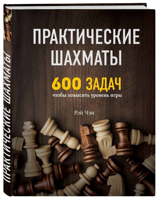 Чэн Рэй Практические шахматы: 600 задач, чтобы повысить уровень игры