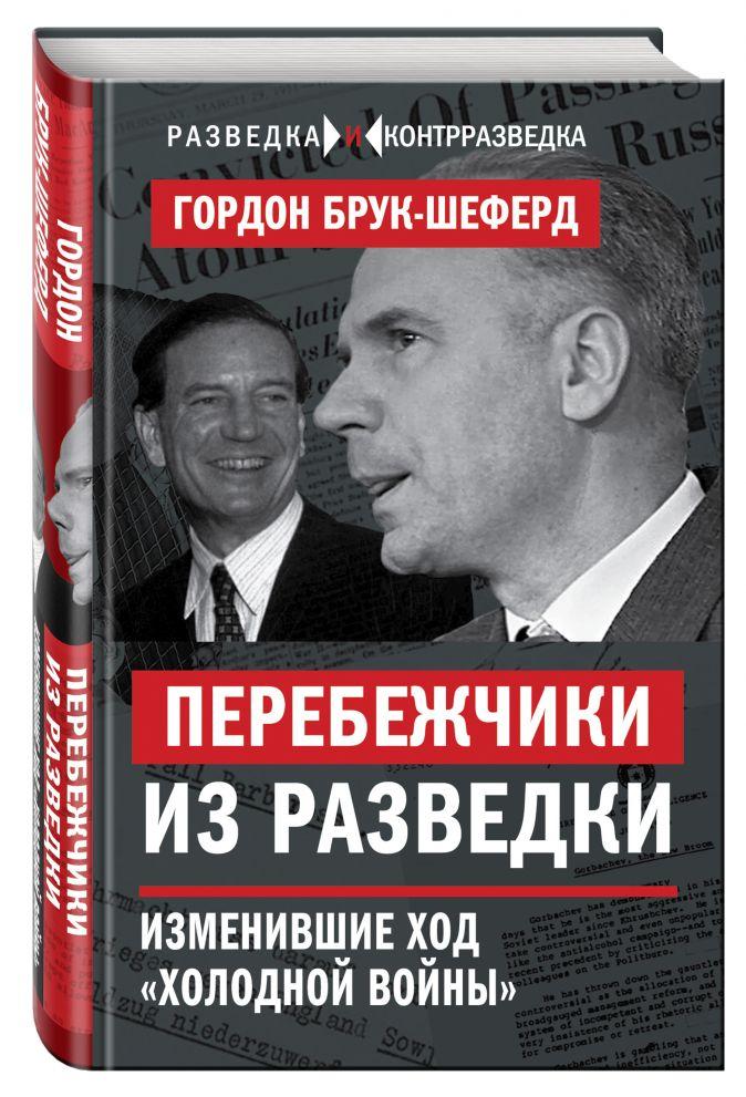 Гордон Брук-Шеферд - Перебежчики из разведки. Изменившие ход «холодной войны» обложка книги