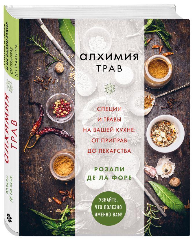 Алхимия трав. Специи и травы на вашей кухне: от приправ до лекарства Розали де ла Форе