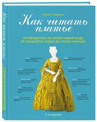 Как читать платье. Путеводитель по изменчивой моде от Елизаветы Тюдор до эпохи унисекс Лидия Эдвардс