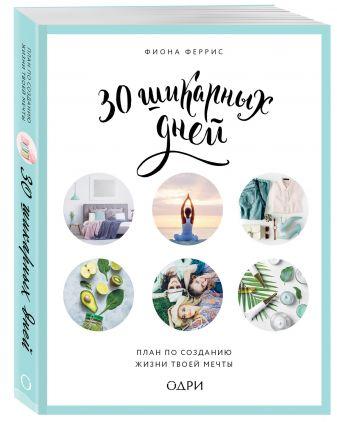 Фиона Феррис - 30 шикарных дней. План по созданию жизни твоей мечты обложка книги