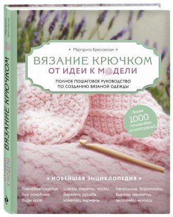 Маргарита Кресловская - Вязание крючком. От идеи к модели. Полное пошаговое руководство по созданию вязаной одежды обложка книги