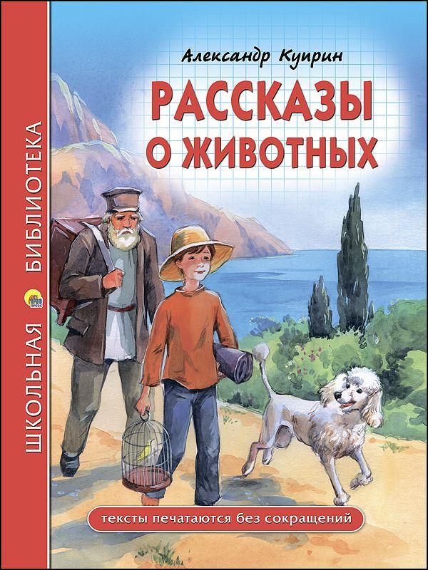Куприн Александр Иванович ШКОЛЬНАЯ БИБЛИОТЕКА. РАССКАЗЫ О ЖИВОТНЫХ (Куприн) олеша ю школьная библиотека