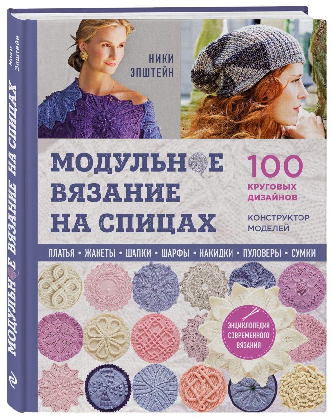 Модульное вязание на спицах. 100 круговых дизайнов и конструктор моделей. Энциклопедия современного вязания Ники Эпштейн