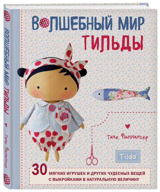 Тоне Финнангер - Волшебный мир Тильды: 30 мягких игрушек и других чудесных вещей с выкройками в натуральную величину обложка книги