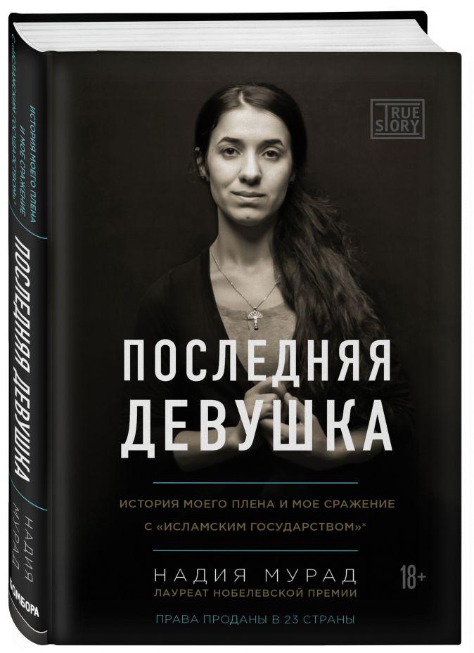 Надия Мурад - Последняя девушка. История моего плена и моё сражение с