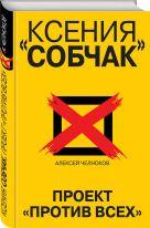 Челноков А.С. - Ксения Собчак. Проект «Против всех»' обложка книги