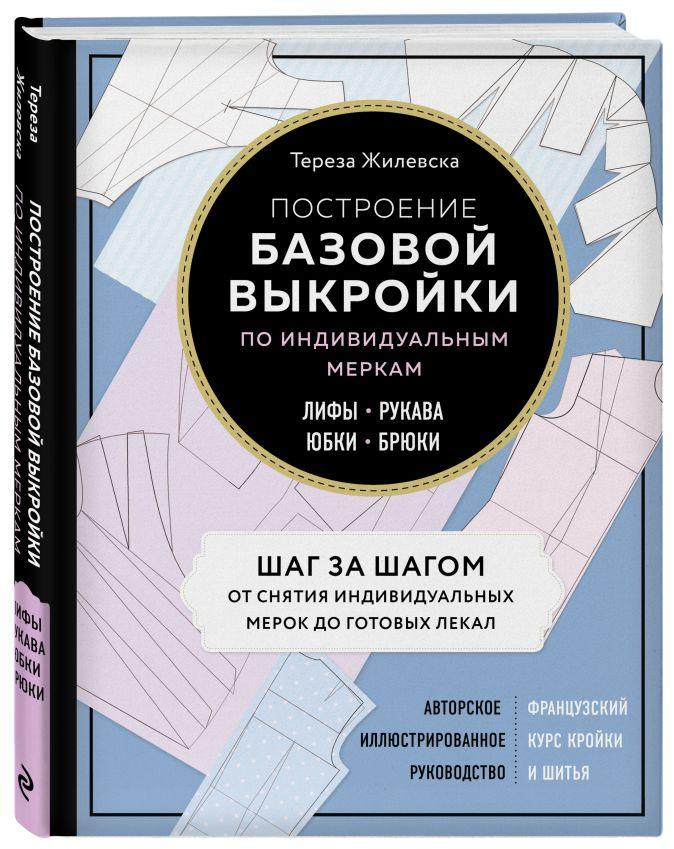 Тереза Жилевска - Построение базовой выкройки по индивидуальным меркам. Лифы, рукава, юбки, брюки. Авторское иллюстрированное руководство обложка книги