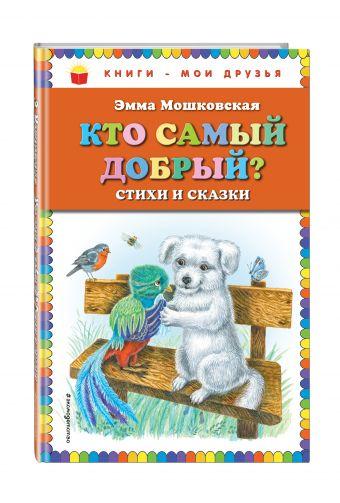 Кто самый добрый? Стихи и сказки Эмма Мошковская