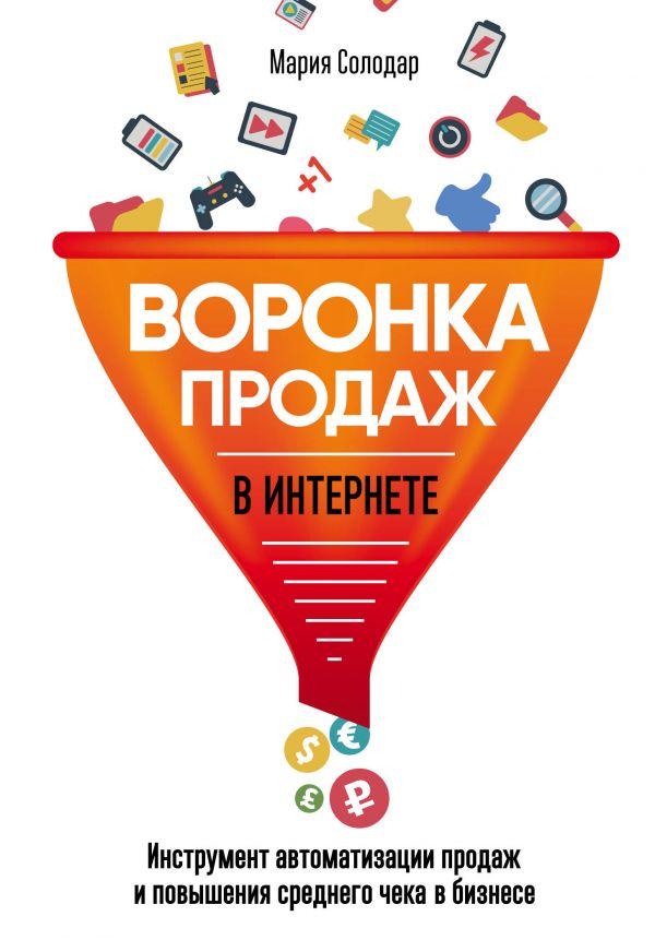Солодар Мария Александровна Воронка продаж в интернете. Инструмент автоматизации продаж и повышения среднего чека в бизнесе