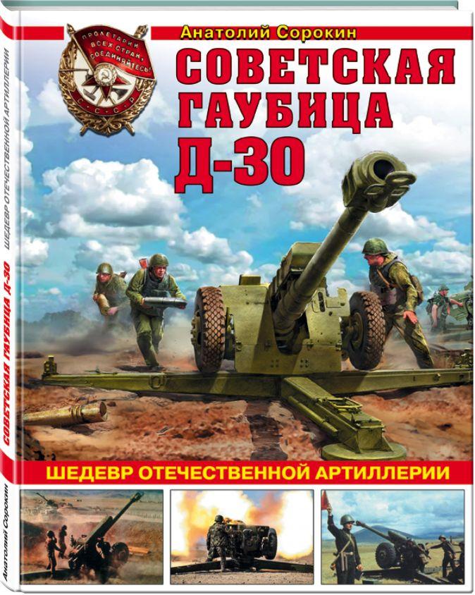 Анатолий Сорокин - Советская гаубица Д-30. Шедевр отечественной артиллерии обложка книги