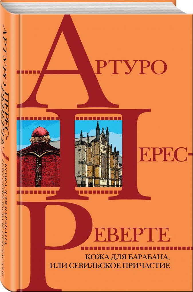Артуро Перес-Реверте - Кожа для барабана, или Севильское причастие обложка книги