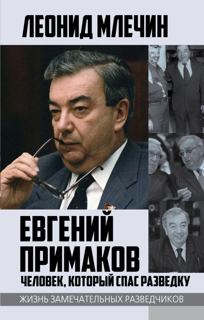 Леонид Млечин - Евгений Примаков. Человек, который спас разведку обложка книги