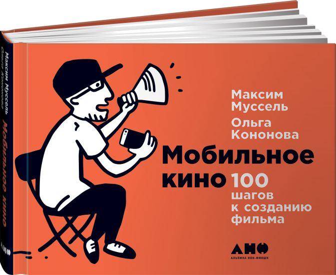 Мобильное кино: 100 шагов к созданию фильма Кононова О.,Муссель М.