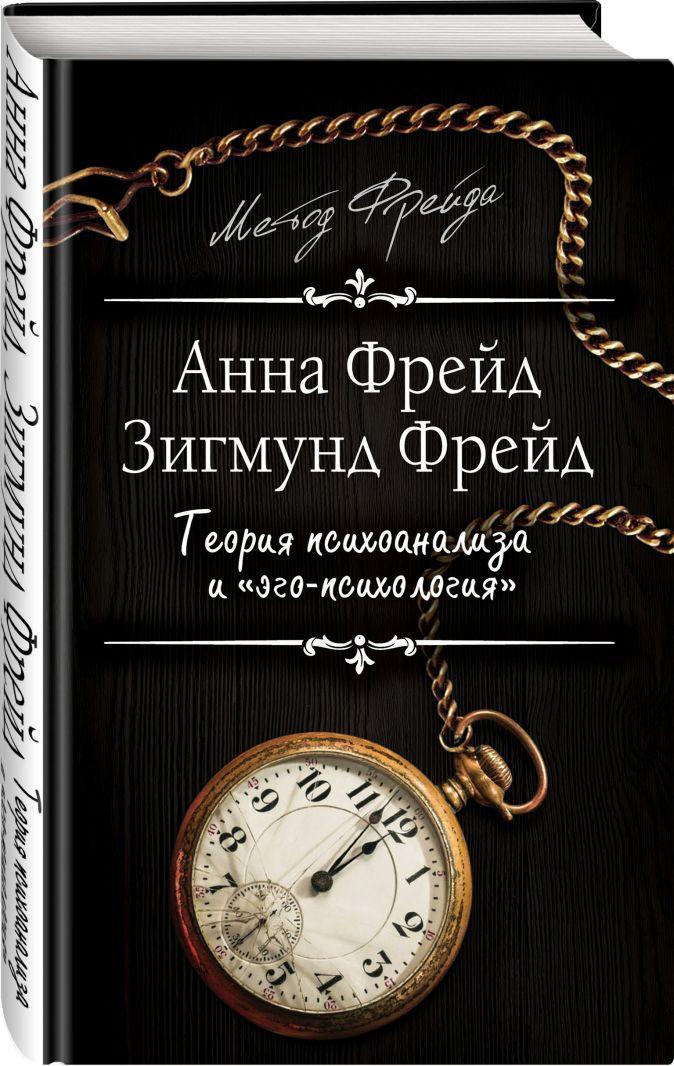 """Анна Фрейд, Зигмунд Фрейд - Теория психоанализа и """"эго-психология"""" обложка книги"""