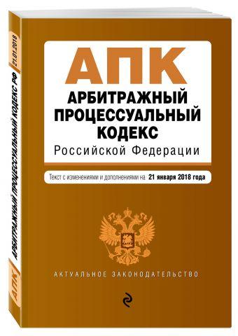 Арбитражный процессуальный кодекс Российской Федерации. Текст с изм. и доп. на 21 января 2018 г.