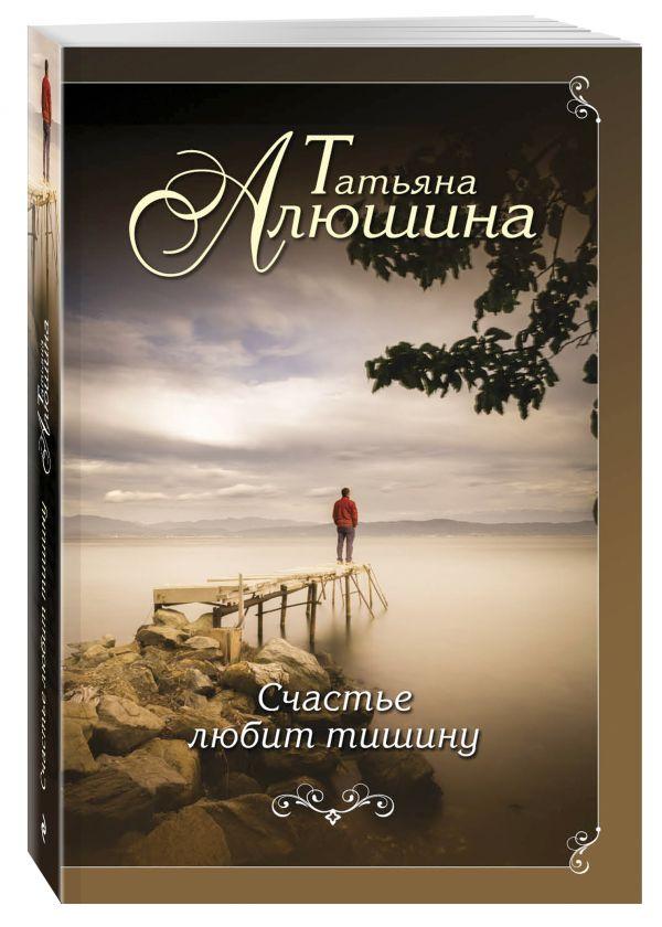 Алюшина Татьяна Александровна Счастье любит тишину