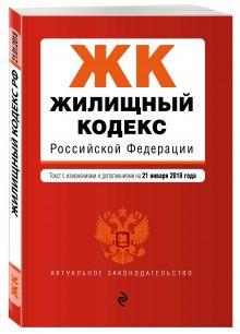 Жилищный кодекс Российской Федерации. Текст с изм. и доп. на 21 января 2018 г.