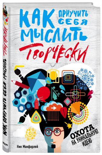 Ник Макфарлей - Как приучить себя мыслить творчески, или охота на уникальную идею обложка книги