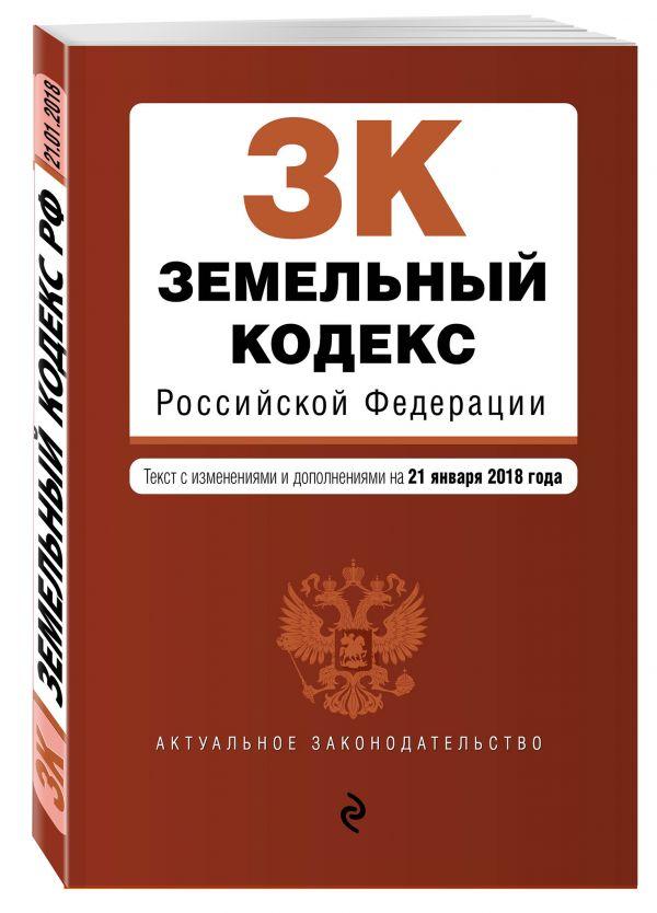 Земельный кодекс Российской Федерации. Текст с изм. и доп. на 21 января 2018 г.