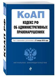 Кодекс Российской Федерации об административных правонарушениях. Текст с изм. и доп. на 21 января 2018 г.